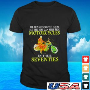 All men are created equal but the best can still ride motorcycles in their seventies t-shirt
