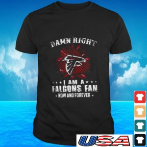 Damn right I am a Falcons fan now and forever t-shirt