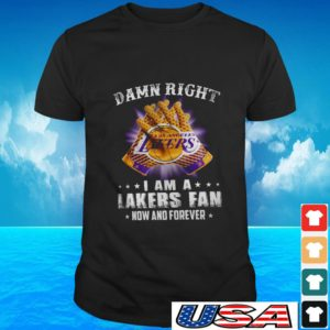 Damn right I am a Lakers fan now and forever t-shirt