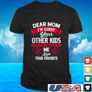 Dear mom I'm sorry your other kids aren't as awesome as me love you favorite t-shirt