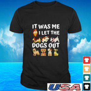 Dog it was me I let the dogs out t-shirt