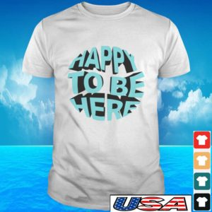 Happy to be here t-shirt