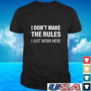 I don't make the rules I just work here t-shirt