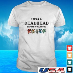 I was a Deadhead before it was cool t-shirt