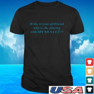 If she's your girlfriend why is she playing with my mullet t-shirt