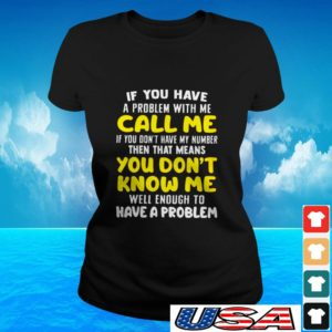 If you have a problem with me call me if you don't have my number then that means you don't know me ladies-tee