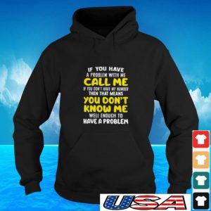 If you have a problem with me call me if you don't have my number then that means you don't know me hoodie
