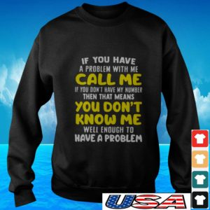 If you have a problem with me call me if you don't have my number then that means you don't know me sweater