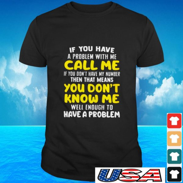 If you have a problem with me call me if you don't have my number then that means you don't know me t-shirt