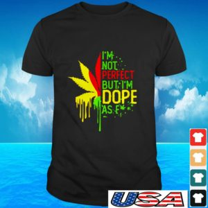 I'm not perfect but I'm dope as fuck weed t-shirt