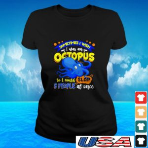 Sometimes I wish I was an octopus so I could slap 8 people at once ladies-tee