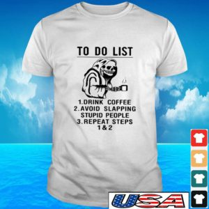 To do it's drink coffee aboid slapping stupid people repeart steps 1 & 2 t-shirt