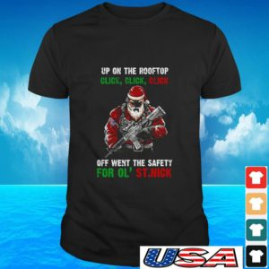 Top trending Santa up on the rooftop click click click off went the safety for ol st. Nick t-shirt