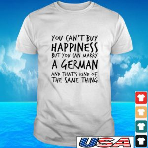 You can't buy happiness but you can marry a German and that's kind of the same thing t-shirt