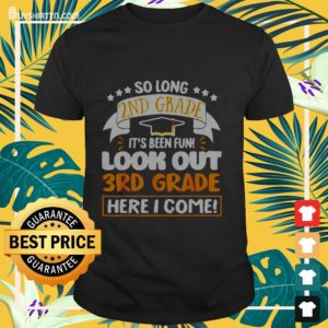 So long 2nd grade it's been fun look out 3rd grade here I come Shirt