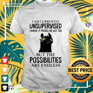 Toothless i'm currently unsupervised i know it freaks me out too Shirt
